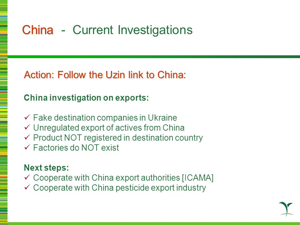 Action: Follow the Uzin link to China: China investigation on exports: Fake destination companies in Ukraine Unregulated export of actives from China Product NOT registered in destination country Factories do NOT exist Next steps: Cooperate with China export authorities [ICAMA] Cooperate with China pesticide export industry China China - Current Investigations