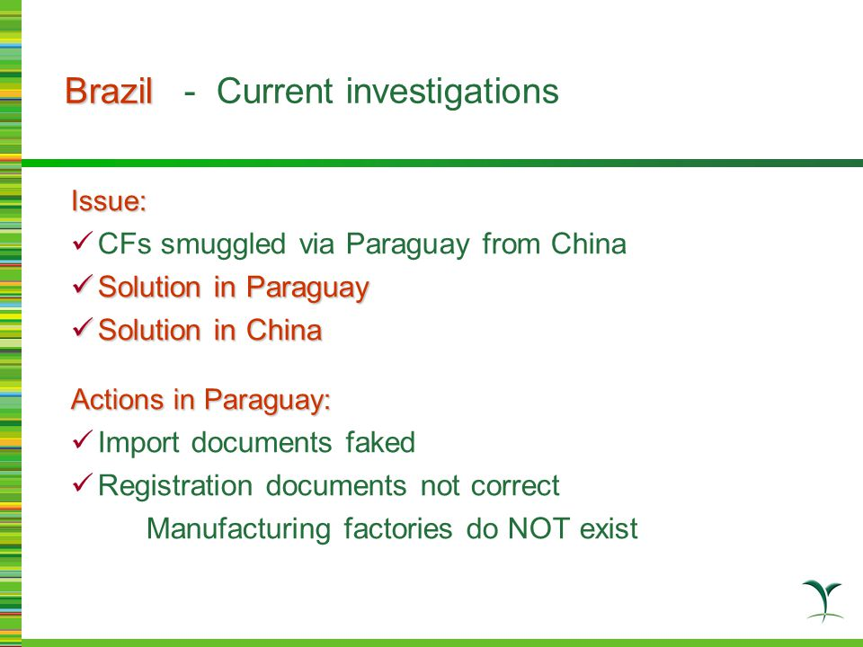 Issue: CFs smuggled via Paraguay from China Solution in Paraguay Solution in Paraguay Solution in China Solution in China Actions in Paraguay: Import documents faked Registration documents not correct Manufacturing factories do NOT exist Brazil Brazil - Current investigations