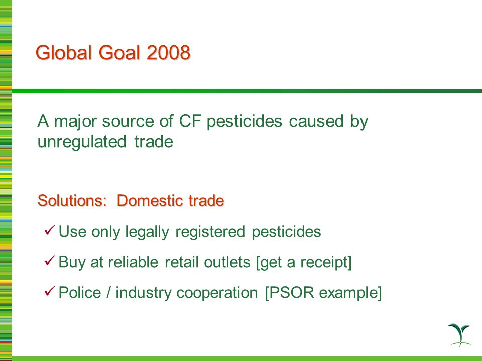 A major source of CF pesticides caused by unregulated trade Solutions: Domestic trade Use only legally registered pesticides Buy at reliable retail outlets [get a receipt] Police / industry cooperation [PSOR example] Global Goal 2008