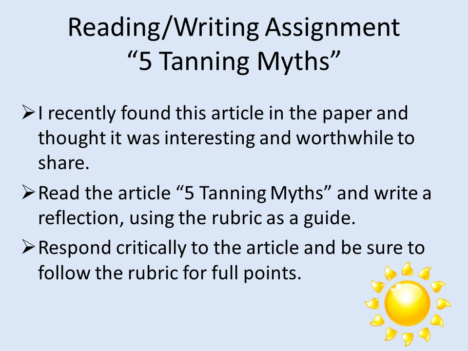 "Reading/Writing Assignment ""5 Tanning Myths""  I recently found this article in the paper and thought it was interesting and worthwhile to share.  Re"