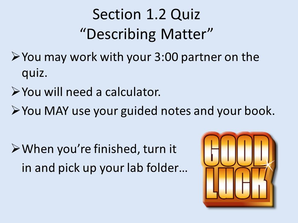Section 1.2 Quiz Describing Matter  You may work with your 3:00 partner on the quiz.