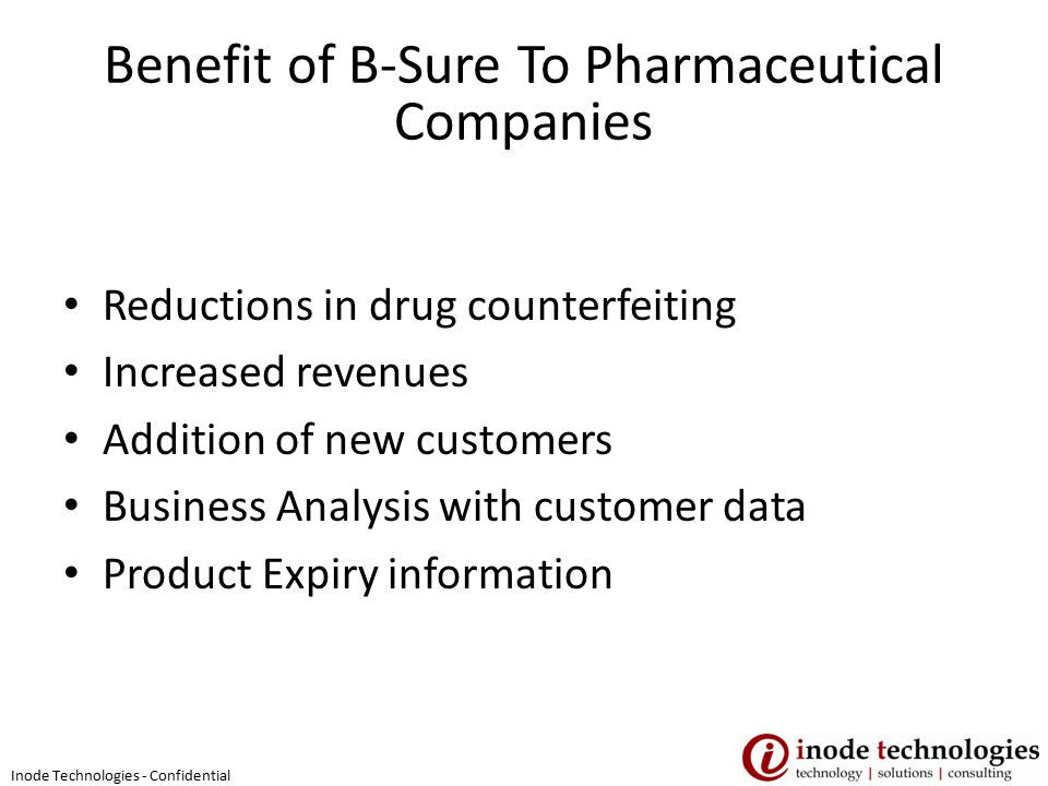 Benefit of B-Sure To Pharmaceutical Companies Reductions in drug counterfeiting Increased revenues Addition of new customers Business Analysis with customer data Product Expiry information Inode Technologies - Confidential