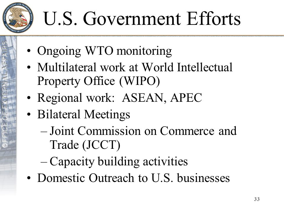 33 U.S. Government Efforts Ongoing WTO monitoring Multilateral work at World Intellectual Property Office (WIPO) Regional work: ASEAN, APEC Bilateral