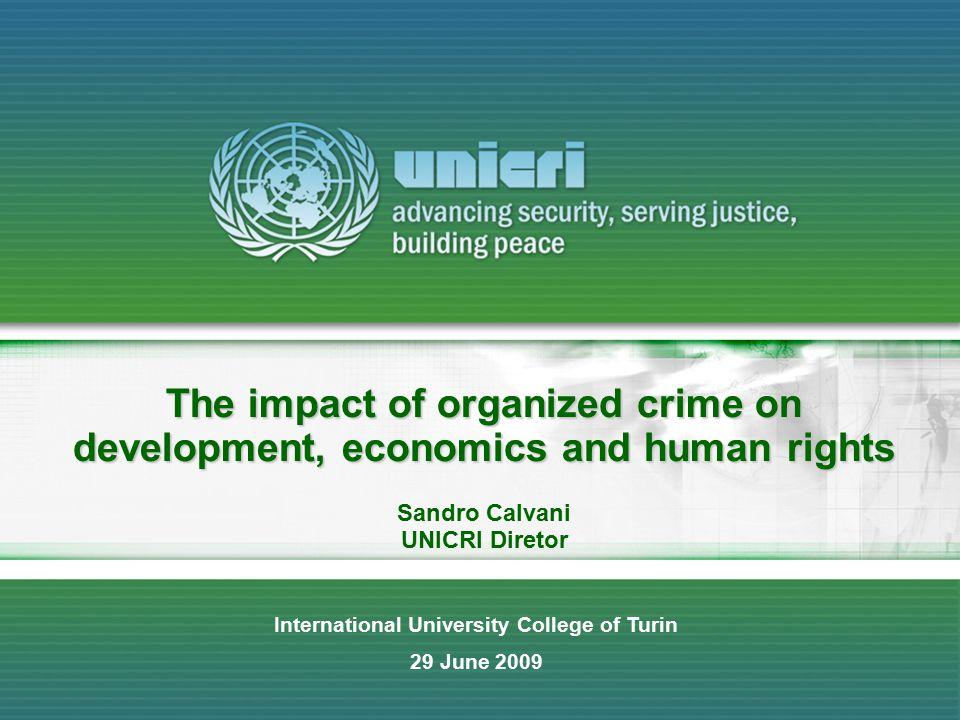 The impact of organized crime on development, economics and human rights Sandro Calvani UNICRI Diretor International University College of Turin 29 Ju