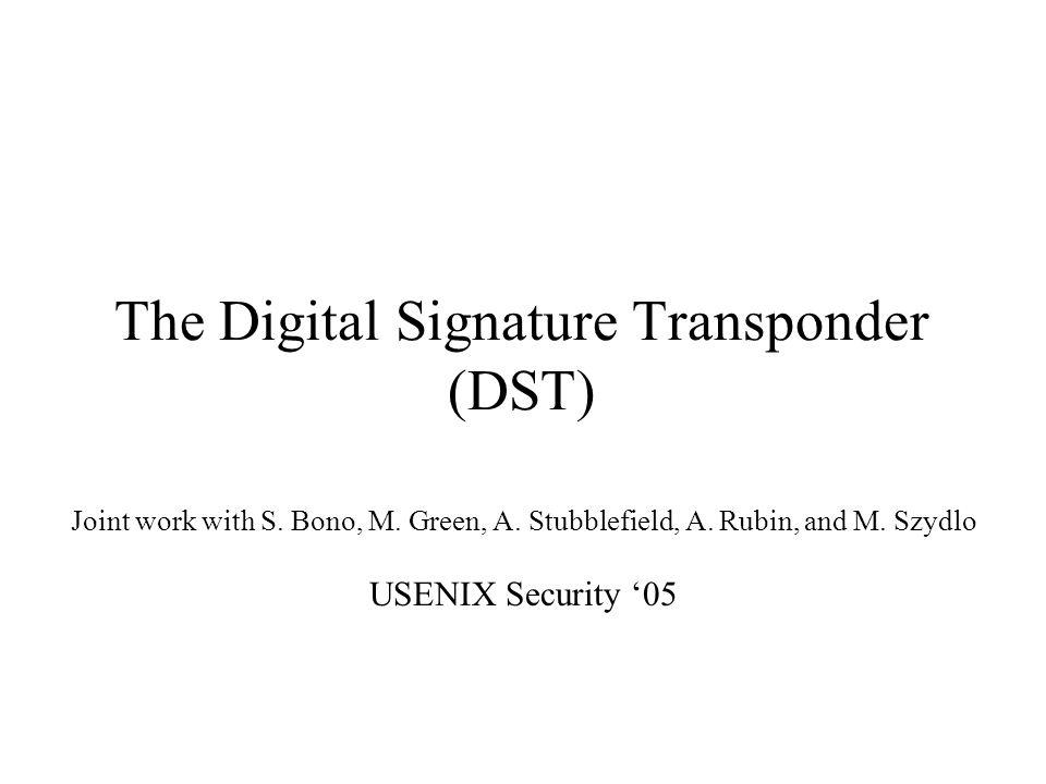 The Digital Signature Transponder (DST) Joint work with S. Bono, M. Green, A. Stubblefield, A. Rubin, and M. Szydlo USENIX Security '05