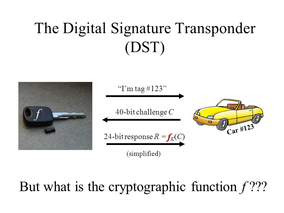 "The Digital Signature Transponder (DST) ""I'm tag #123"" Car #123 40-bit challenge C 24-bit response R = f K (C) (simplified) f But what is the cryptogr"