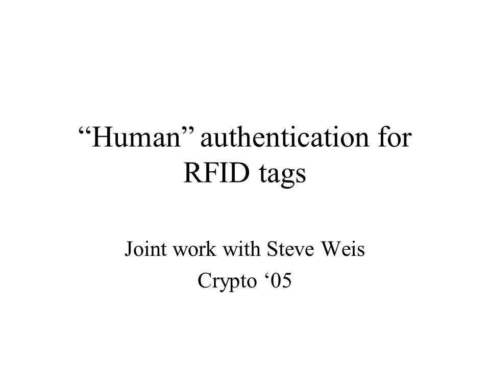 """Human"" authentication for RFID tags Joint work with Steve Weis Crypto '05"