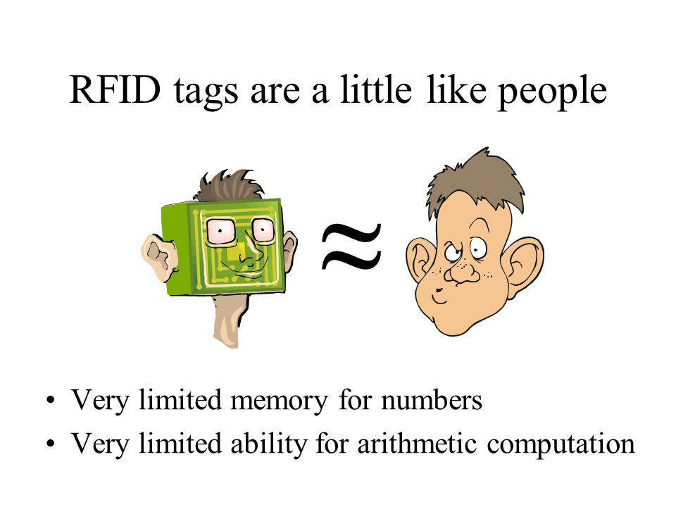 RFID tags are a little like people Very limited memory for numbers Very limited ability for arithmetic computation ≈