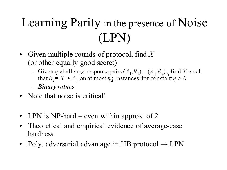 Learning Parity in the presence of Noise (LPN) Given multiple rounds of protocol, find X (or other equally good secret) –Given q challenge-response pairs (A 1,R 1 )…(A q,R q ),, find X' such that R i = X' A i on at most ηq instances, for constant η > 0 –Binary values Note that noise is critical.