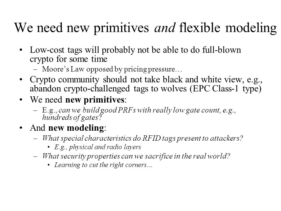 We need new primitives and flexible modeling Low-cost tags will probably not be able to do full-blown crypto for some time –Moore's Law opposed by pri