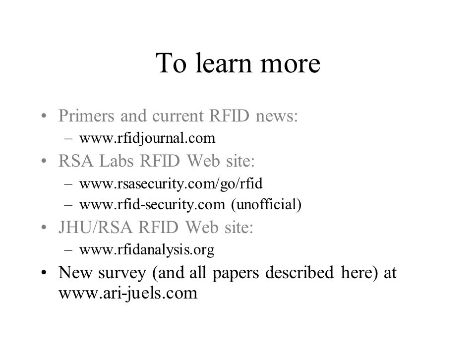 To learn more Primers and current RFID news: –www.rfidjournal.com RSA Labs RFID Web site: –www.rsasecurity.com/go/rfid –www.rfid-security.com (unofficial) JHU/RSA RFID Web site: –www.rfidanalysis.org New survey (and all papers described here) at www.ari-juels.com