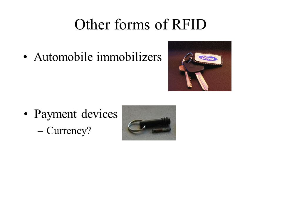 Other forms of RFID Automobile immobilizers Payment devices –Currency