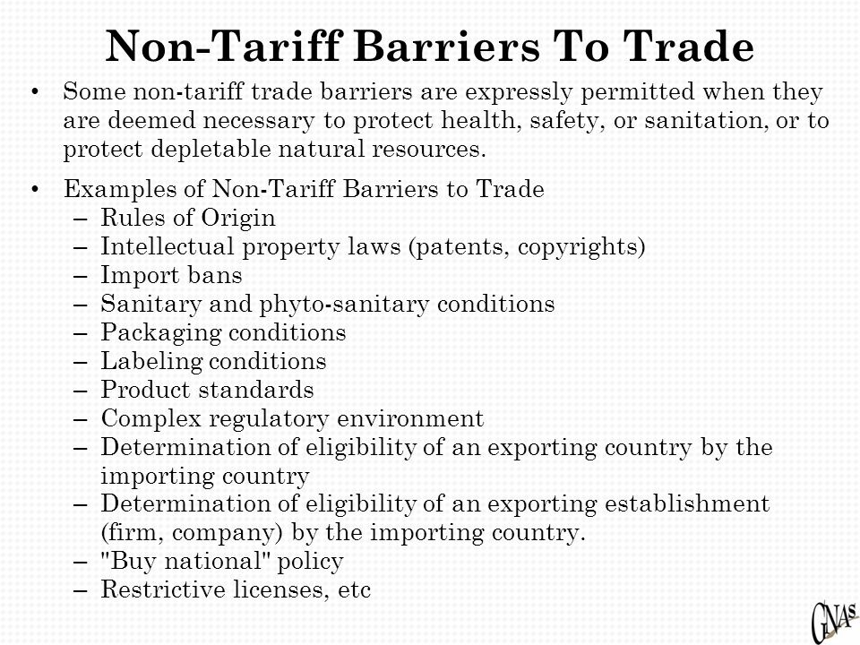 Non-Tariff Barriers To Trade Some non-tariff trade barriers are expressly permitted when they are deemed necessary to protect health, safety, or sanitation, or to protect depletable natural resources.