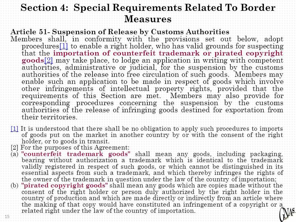 15 Section 4: Special Requirements Related To Border Measures Article 51- Suspension of Release by Customs Authorities Members shall, in conformity with the provisions set out below, adopt procedures[1] to enable a right holder, who has valid grounds for suspecting that the importation of counterfeit trademark or pirated copyright goods [2] may take place, to lodge an application in writing with competent authorities, administrative or judicial, for the suspension by the customs authorities of the release into free circulation of such goods.