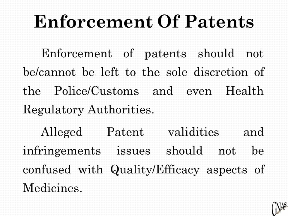 Enforcement Of Patents Enforcement of patents should not be/cannot be left to the sole discretion of the Police/Customs and even Health Regulatory Aut
