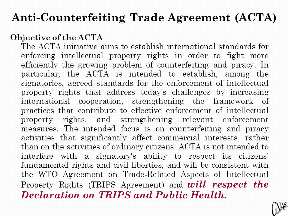 Anti-Counterfeiting Trade Agreement (ACTA) Objective of the ACTA The ACTA initiative aims to establish international standards for enforcing intellectual property rights in order to fight more efficiently the growing problem of counterfeiting and piracy.