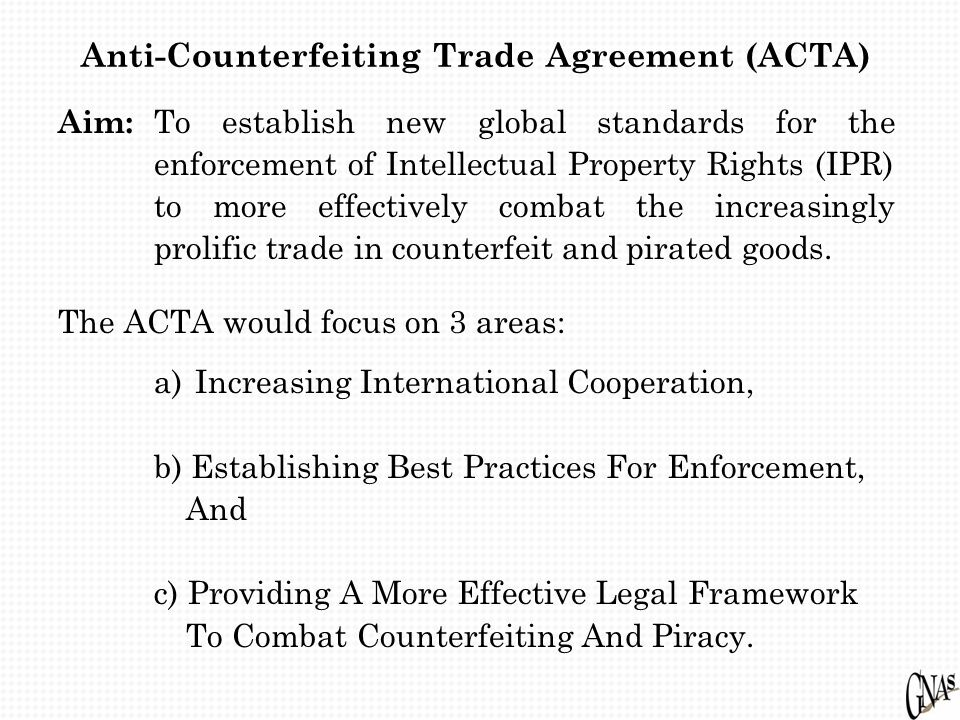 Anti-Counterfeiting Trade Agreement (ACTA) Aim: To establish new global standards for the enforcement of Intellectual Property Rights (IPR) to more ef