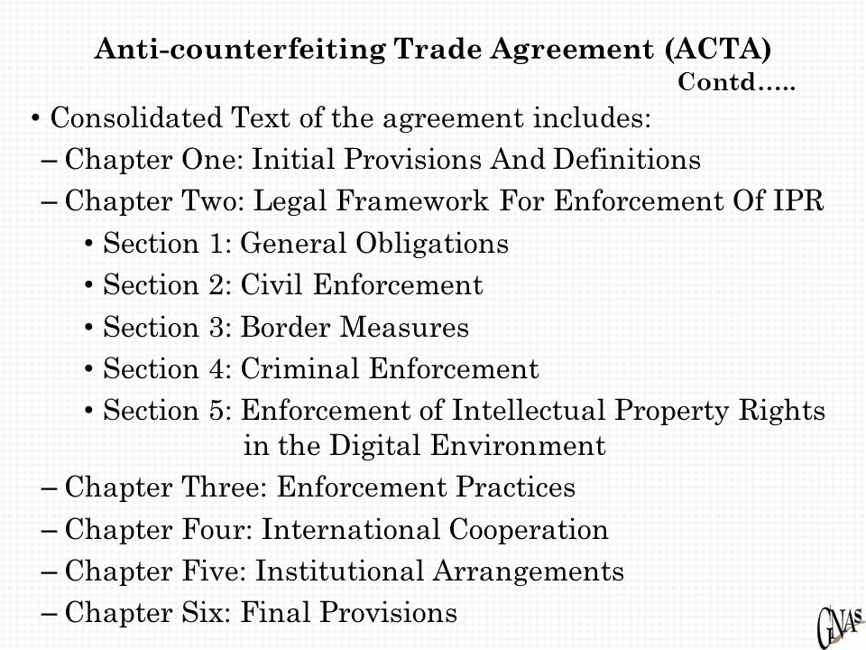 Anti-counterfeiting Trade Agreement (ACTA) Contd….. Consolidated Text of the agreement includes: – Chapter One: Initial Provisions And Definitions – C