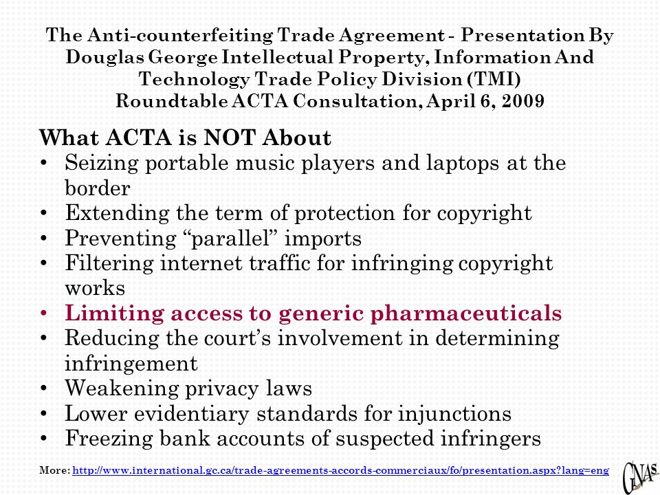 The Anti-counterfeiting Trade Agreement - Presentation By Douglas George Intellectual Property, Information And Technology Trade Policy Division (TMI) Roundtable ACTA Consultation, April 6, 2009 What ACTA is NOT About Seizing portable music players and laptops at the border Extending the term of protection for copyright Preventing parallel imports Filtering internet traffic for infringing copyright works Limiting access to generic pharmaceuticals Reducing the court's involvement in determining infringement Weakening privacy laws Lower evidentiary standards for injunctions Freezing bank accounts of suspected infringers More: http://www.international.gc.ca/trade-agreements-accords-commerciaux/fo/presentation.aspx lang=enghttp://www.international.gc.ca/trade-agreements-accords-commerciaux/fo/presentation.aspx lang=eng