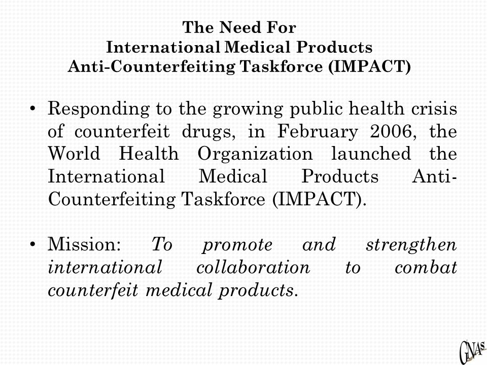 The Need For International Medical Products Anti-Counterfeiting Taskforce (IMPACT) Responding to the growing public health crisis of counterfeit drugs, in February 2006, the World Health Organization launched the International Medical Products Anti- Counterfeiting Taskforce (IMPACT).