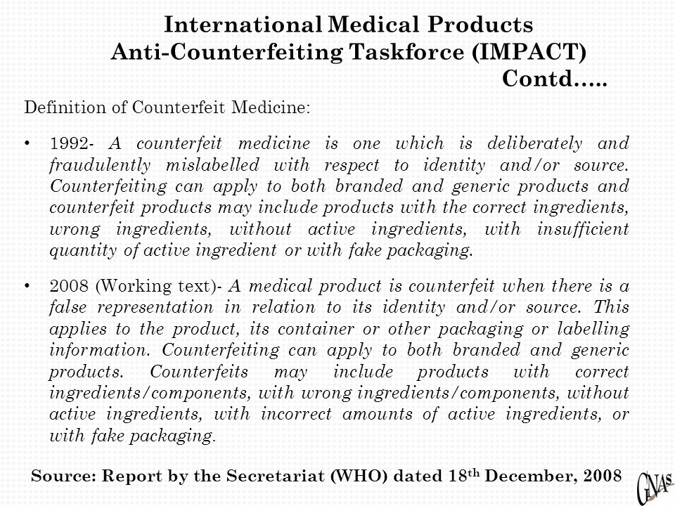 Definition of Counterfeit Medicine: 1992- A counterfeit medicine is one which is deliberately and fraudulently mislabelled with respect to identity and/or source.