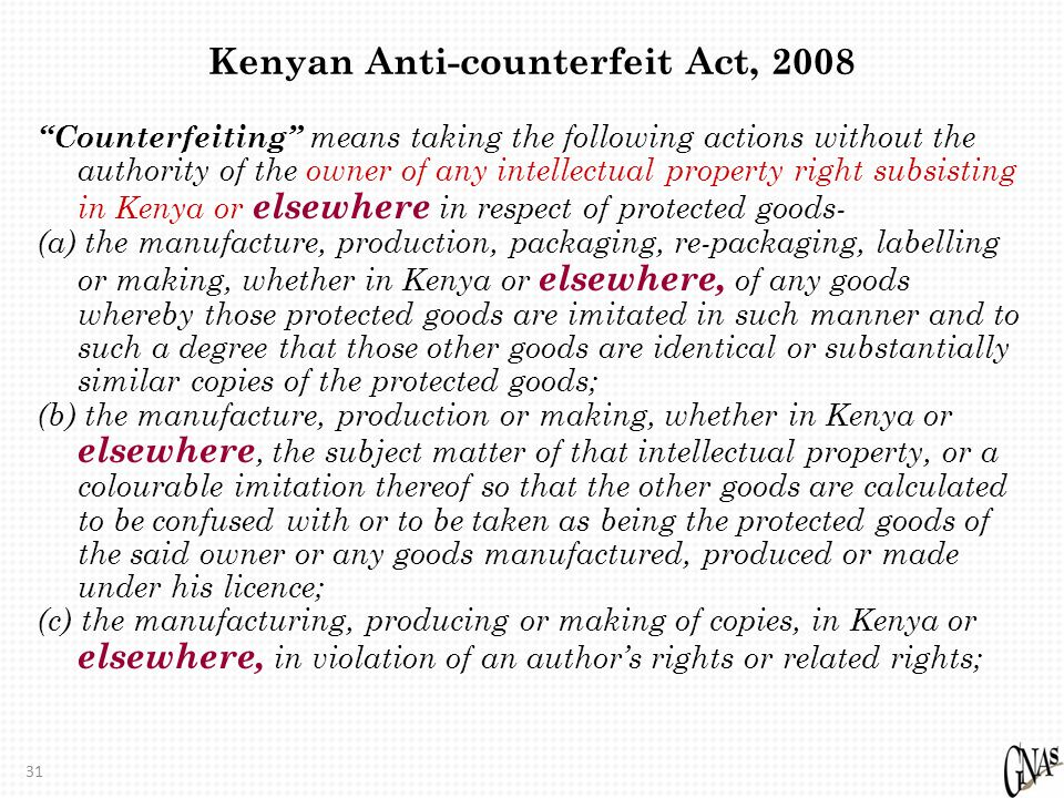 31 Kenyan Anti-counterfeit Act, 2008 Counterfeiting means taking the following actions without the authority of the owner of any intellectual property right subsisting in Kenya or elsewhere in respect of protected goods- (a) the manufacture, production, packaging, re-packaging, labelling or making, whether in Kenya or elsewhere, of any goods whereby those protected goods are imitated in such manner and to such a degree that those other goods are identical or substantially similar copies of the protected goods; (b) the manufacture, production or making, whether in Kenya or elsewhere, the subject matter of that intellectual property, or a colourable imitation thereof so that the other goods are calculated to be confused with or to be taken as being the protected goods of the said owner or any goods manufactured, produced or made under his licence; (c) the manufacturing, producing or making of copies, in Kenya or elsewhere, in violation of an author's rights or related rights;