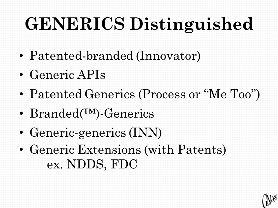 GENERICS Distinguished Patented-branded (Innovator) Generic APIs Patented Generics (Process or Me Too ) Branded(™)-Generics Generic-generics (INN) Generic Extensions (with Patents) ex.