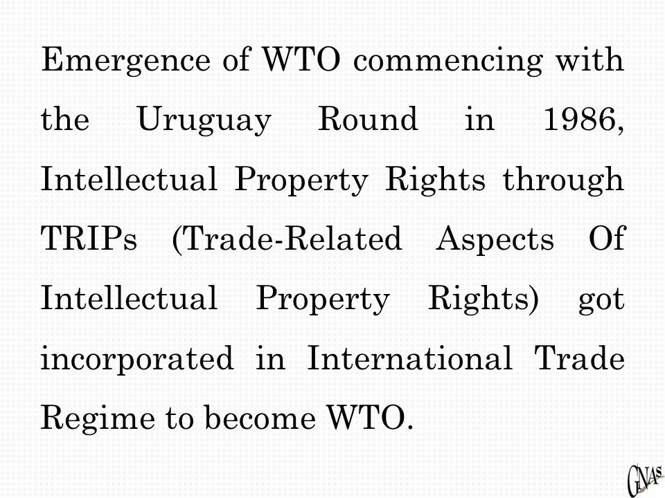 Emergence of WTO commencing with the Uruguay Round in 1986, Intellectual Property Rights through TRIPs (Trade-Related Aspects Of Intellectual Property Rights) got incorporated in International Trade Regime to become WTO.