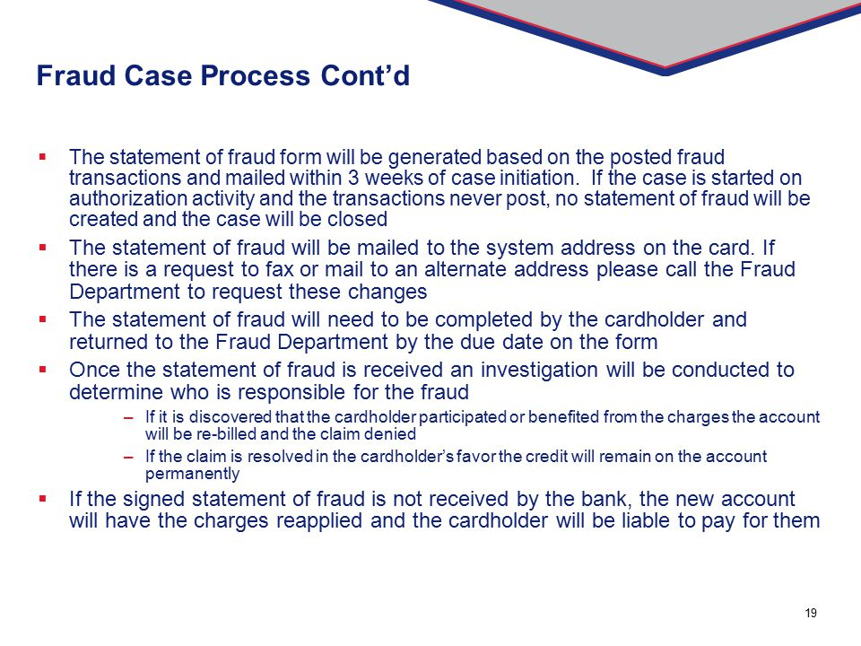 19 Fraud Case Process Cont'd  The statement of fraud form will be generated based on the posted fraud transactions and mailed within 3 weeks of case