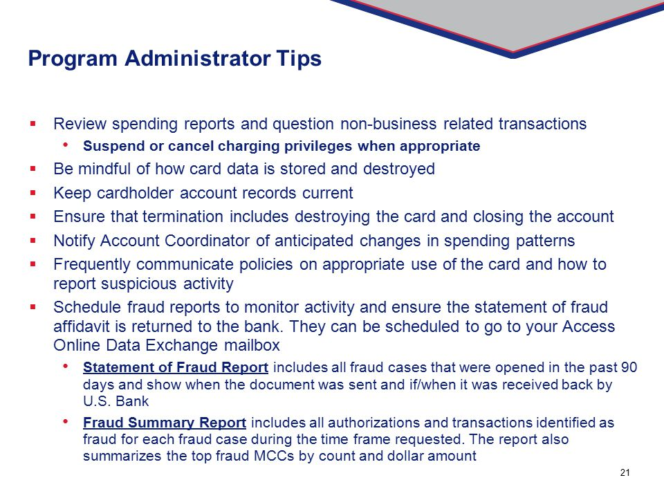 21 Program Administrator Tips  Review spending reports and question non-business related transactions Suspend or cancel charging privileges when appr