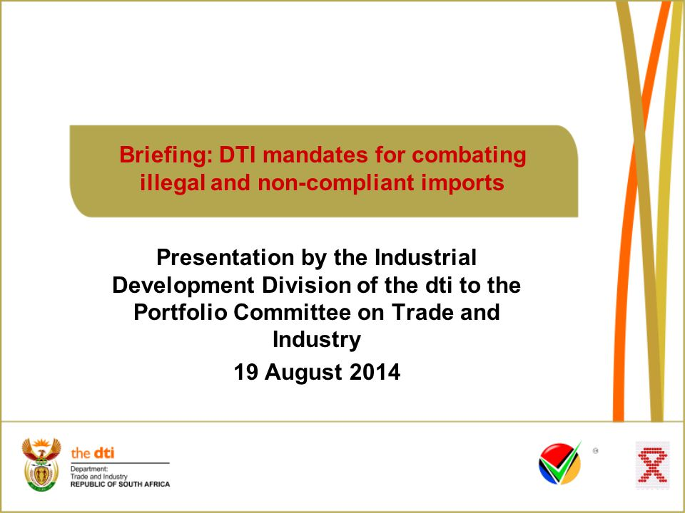 Presentation by the Industrial Development Division of the dti to the Portfolio Committee on Trade and Industry 19 August 2014 Briefing: DTI mandates for combating illegal and non-compliant imports