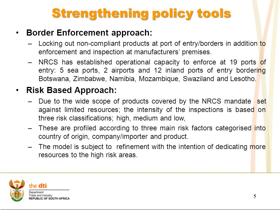 5 Strengthening policy tools 5 Border Enforcement approach: –Locking out non-compliant products at port of entry/borders in addition to enforcement and inspection at manufacturers' premises.