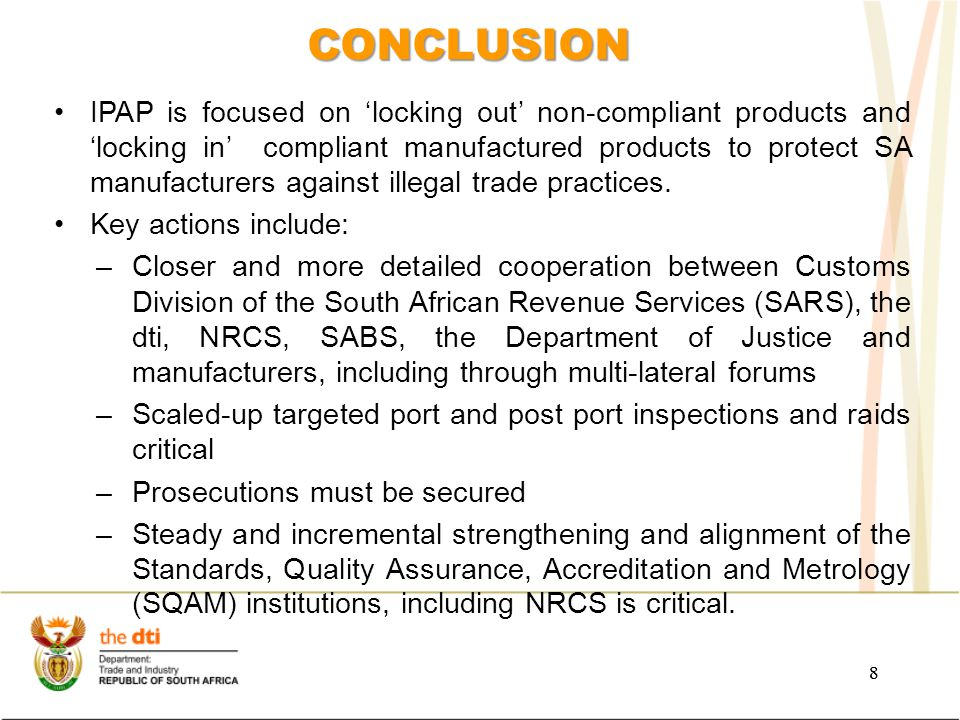 8 CONCLUSION 8 IPAP is focused on 'locking out' non-compliant products and 'locking in' compliant manufactured products to protect SA manufacturers against illegal trade practices.