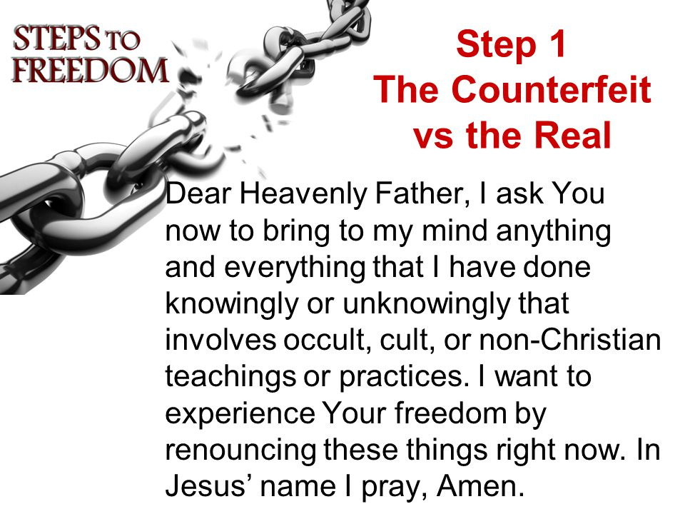 Step 1 The Counterfeit vs the Real Dear Heavenly Father, I ask You now to bring to my mind anything and everything that I have done knowingly or unknowingly that involves occult, cult, or non-Christian teachings or practices.