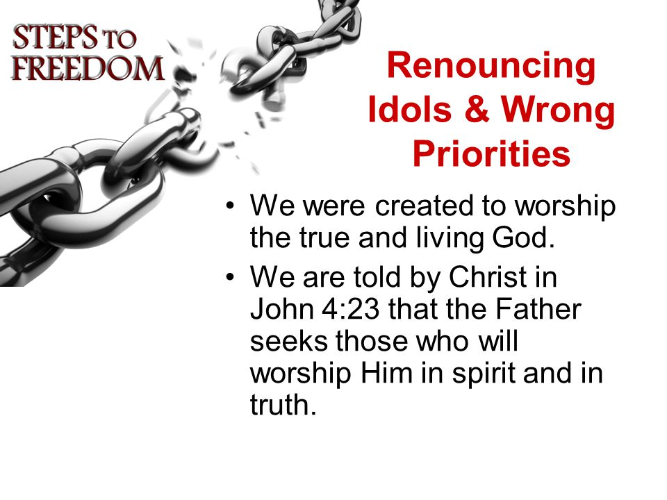 Renouncing Idols & Wrong Priorities We were created to worship the true and living God.