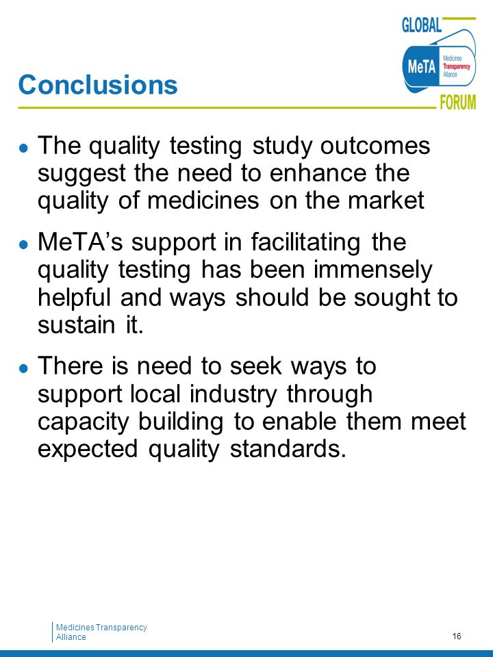 Medicines Transparency Alliance Conclusions The quality testing study outcomes suggest the need to enhance the quality of medicines on the market MeTA's support in facilitating the quality testing has been immensely helpful and ways should be sought to sustain it.