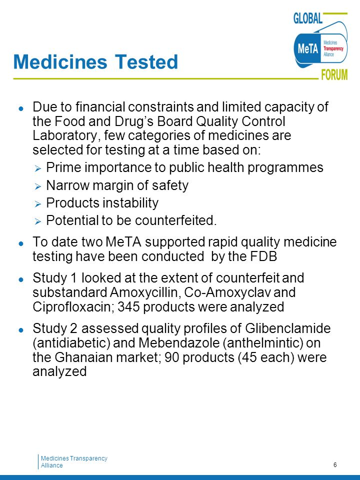 Medicines Transparency Alliance Medicines Tested Due to financial constraints and limited capacity of the Food and Drug's Board Quality Control Laboratory, few categories of medicines are selected for testing at a time based on:  Prime importance to public health programmes  Narrow margin of safety  Products instability  Potential to be counterfeited.
