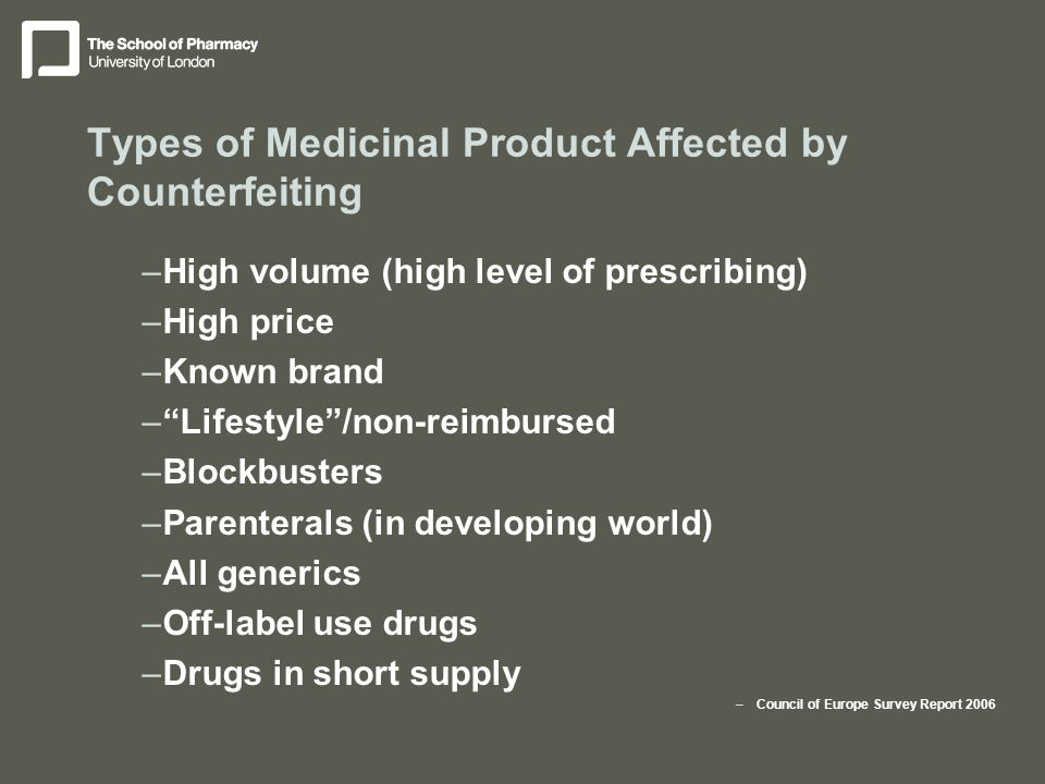 Types of Medicinal Product Affected by Counterfeiting –High volume (high level of prescribing) –High price –Known brand – Lifestyle /non-reimbursed –Blockbusters –Parenterals (in developing world) –All generics –Off-label use drugs –Drugs in short supply –Council of Europe Survey Report 2006