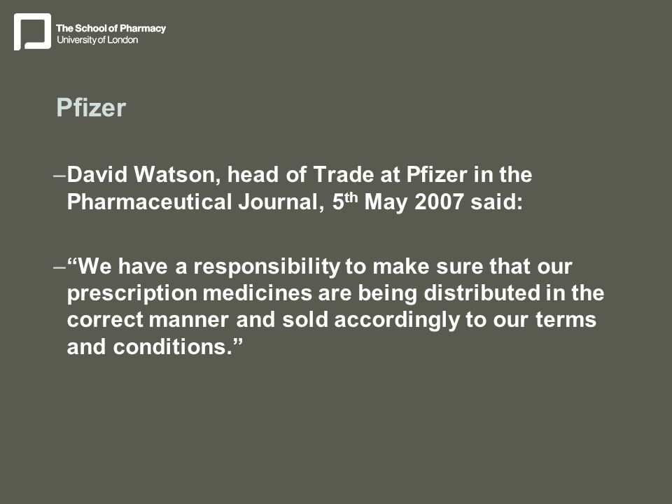 Pfizer –David Watson, head of Trade at Pfizer in the Pharmaceutical Journal, 5 th May 2007 said: – We have a responsibility to make sure that our prescription medicines are being distributed in the correct manner and sold accordingly to our terms and conditions.