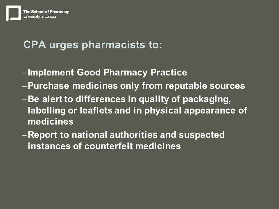 CPA urges pharmacists to: –Implement Good Pharmacy Practice –Purchase medicines only from reputable sources –Be alert to differences in quality of packaging, labelling or leaflets and in physical appearance of medicines –Report to national authorities and suspected instances of counterfeit medicines