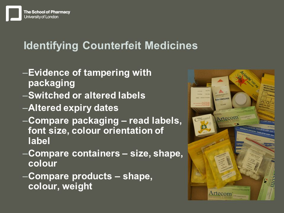 Identifying Counterfeit Medicines –Evidence of tampering with packaging –Switched or altered labels –Altered expiry dates –Compare packaging – read labels, font size, colour orientation of label –Compare containers – size, shape, colour –Compare products – shape, colour, weight