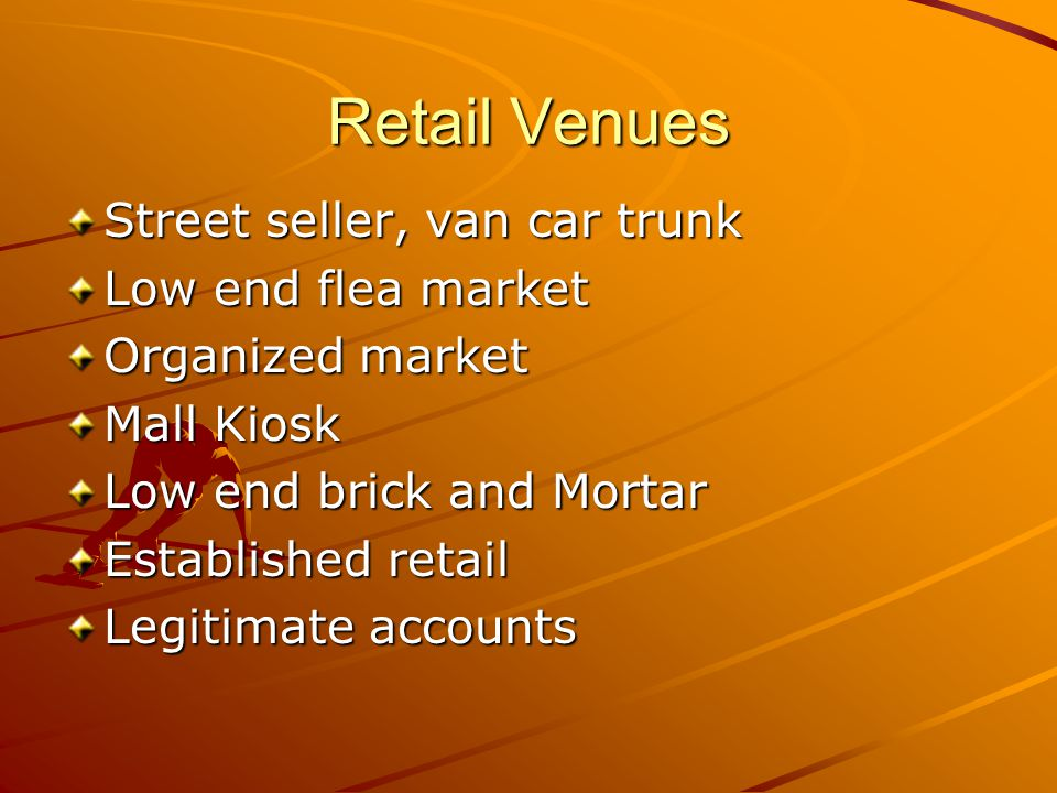 Retail Venues Street seller, van car trunk Low end flea market Organized market Mall Kiosk Low end brick and Mortar Established retail Legitimate accounts