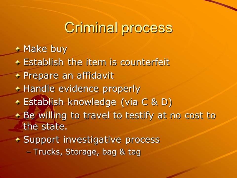 Criminal process Make buy Establish the item is counterfeit Prepare an affidavit Handle evidence properly Establish knowledge (via C & D) Be willing to travel to testify at no cost to the state.