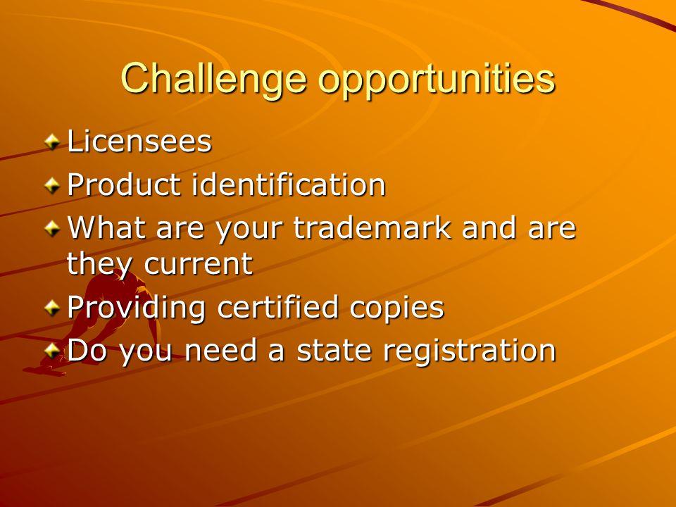 Challenge opportunities Licensees Product identification What are your trademark and are they current Providing certified copies Do you need a state registration