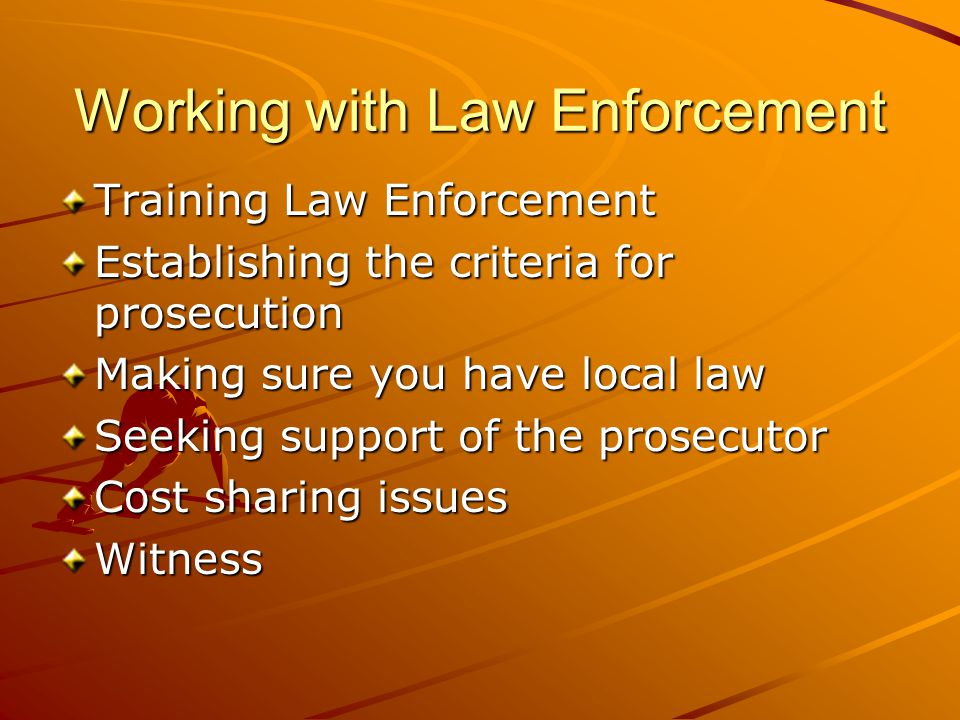 Working with Law Enforcement Training Law Enforcement Establishing the criteria for prosecution Making sure you have local law Seeking support of the prosecutor Cost sharing issues Witness