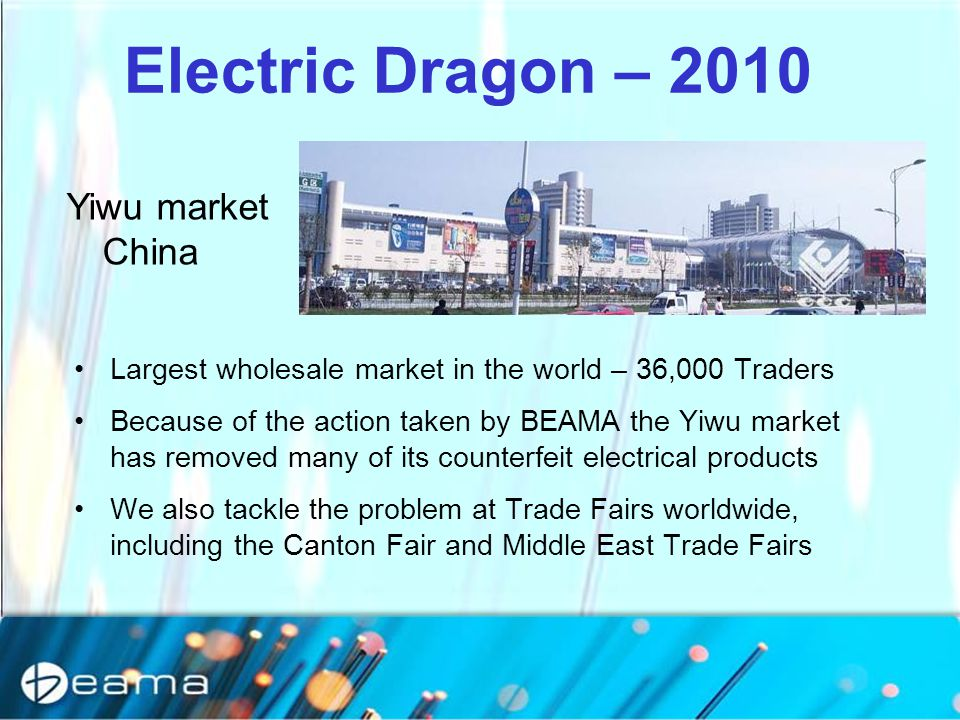 Largest wholesale market in the world – 36,000 Traders Because of the action taken by BEAMA the Yiwu market has removed many of its counterfeit electr