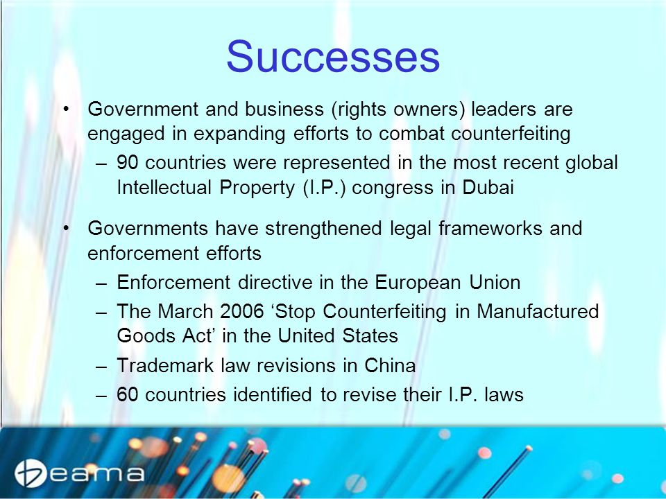 Successes Government and business (rights owners) leaders are engaged in expanding efforts to combat counterfeiting –90 countries were represented in the most recent global Intellectual Property (I.P.) congress in Dubai Governments have strengthened legal frameworks and enforcement efforts –Enforcement directive in the European Union –The March 2006 'Stop Counterfeiting in Manufactured Goods Act' in the United States –Trademark law revisions in China –60 countries identified to revise their I.P.