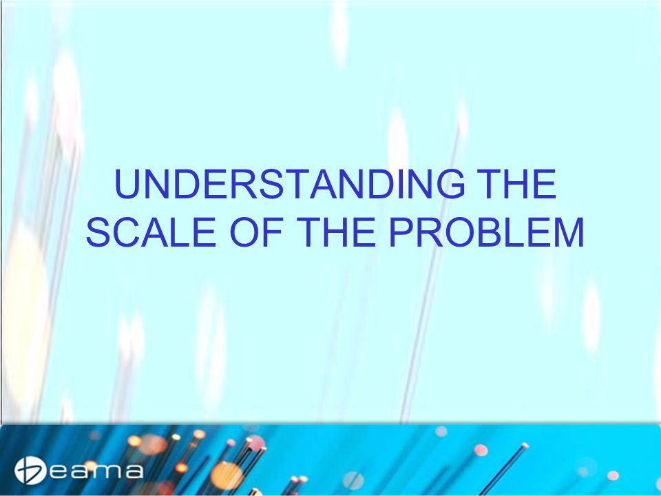 UNDERSTANDING THE SCALE OF THE PROBLEM
