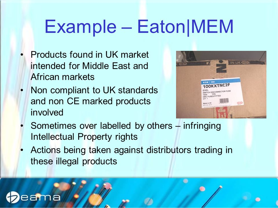 Products found in UK market intended for Middle East and African markets Non compliant to UK standards and non CE marked products involved Sometimes over labelled by others – infringing Intellectual Property rights Actions being taken against distributors trading in these illegal products Example – Eaton|MEM