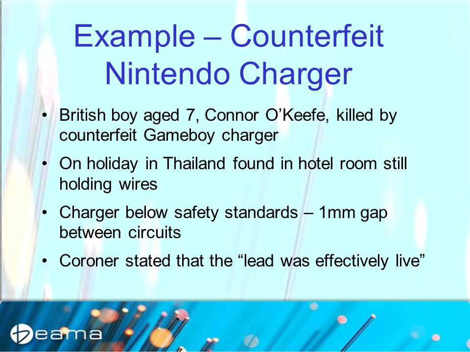 Example – Counterfeit Nintendo Charger British boy aged 7, Connor O'Keefe, killed by counterfeit Gameboy charger On holiday in Thailand found in hotel